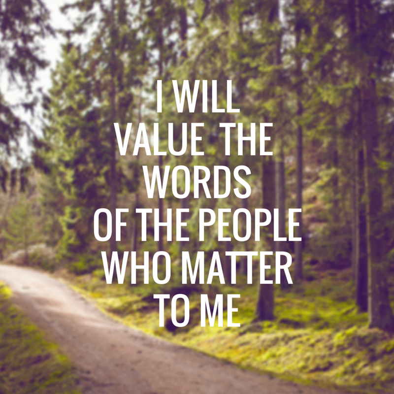 I Will Value The Words OF the People Who Matter To Me