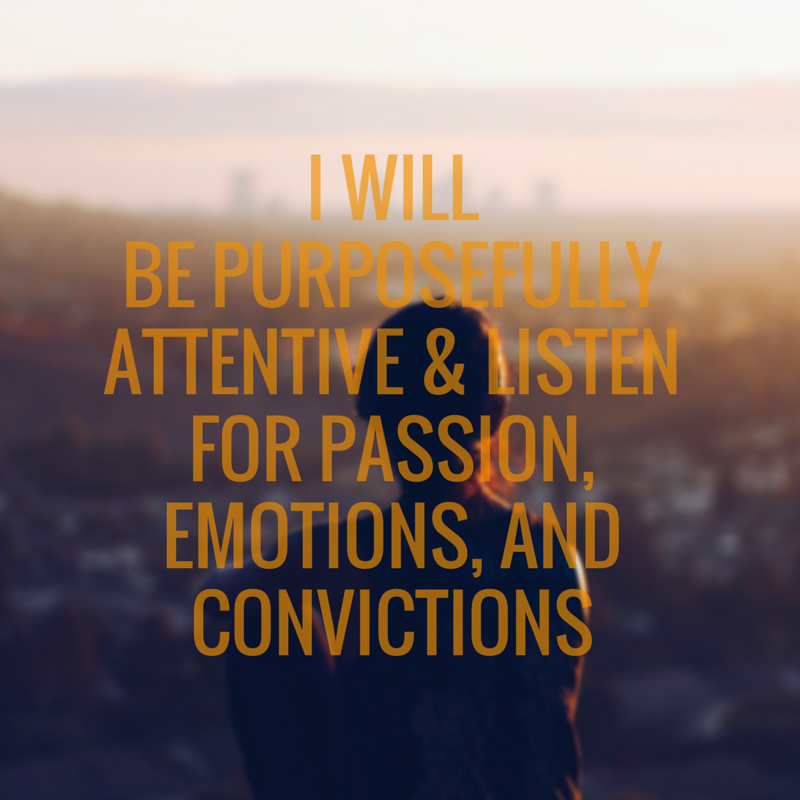 I will be purposefully attentive and listen for passion emotions and convictions