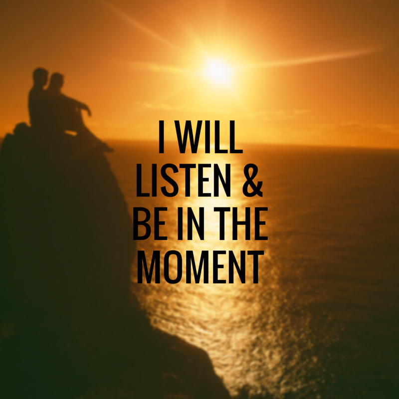 I will listen and be in the moment