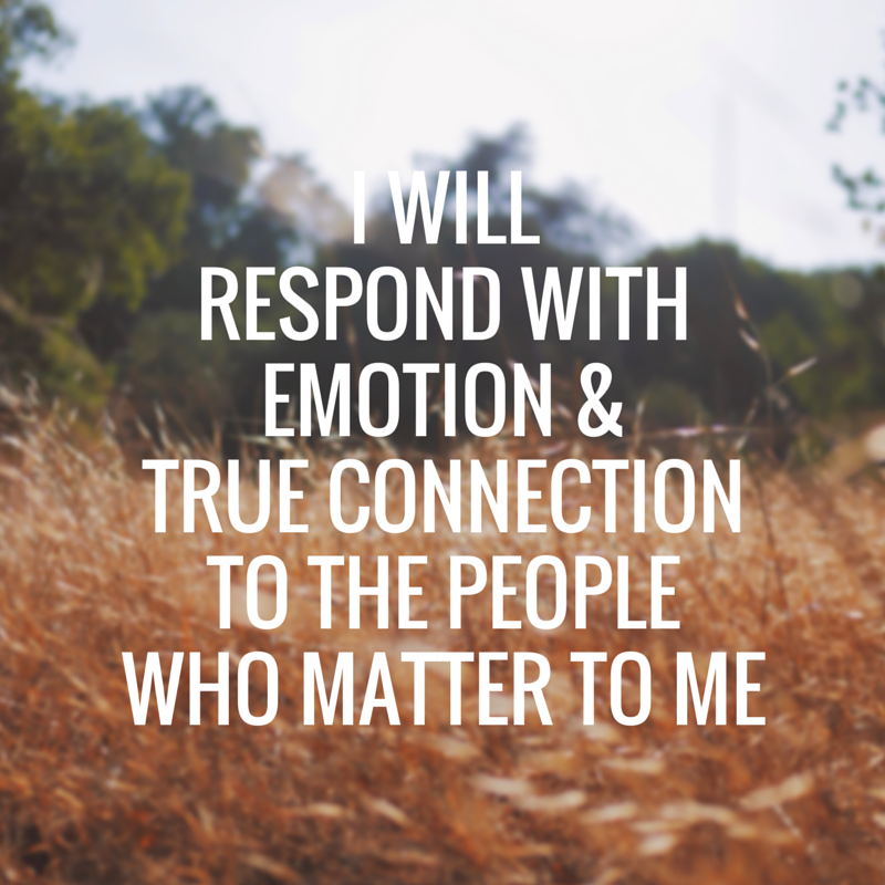 I will respond with emotion and trued connection to the people who matter to me